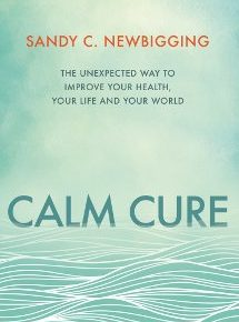 Calm Cure: The Unexpected Way to Improve Your Health, Your Life and Your World