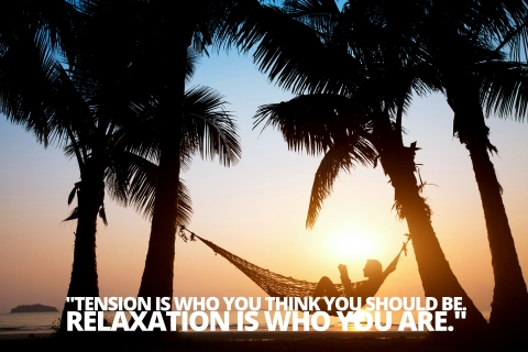 """Tension is who you think you should be. Relaxation is who you are."" Chinese Proverb by Kay Cooke"