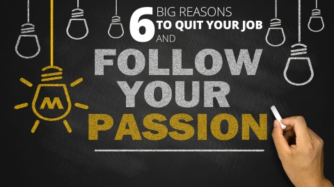 6 Big Reasons To Quit Your Job and Follow Your Passion by Joel Brown